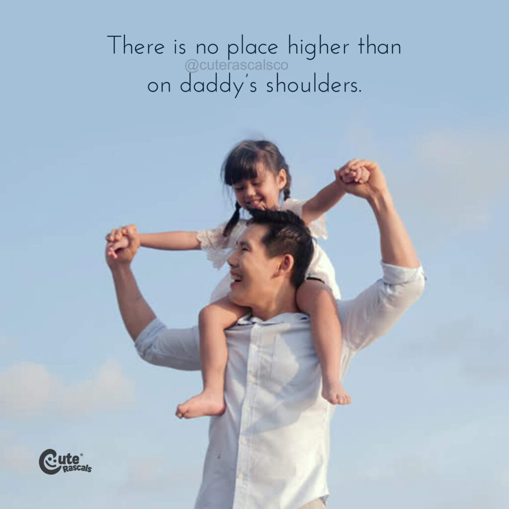 There is no place higher than on daddy's shoulders. A loving dad and daughter quote.
