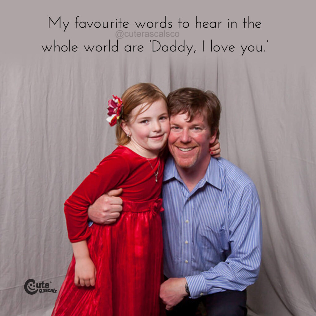 My favourite words to hear in the whole world are 'Daddy, I love you.'