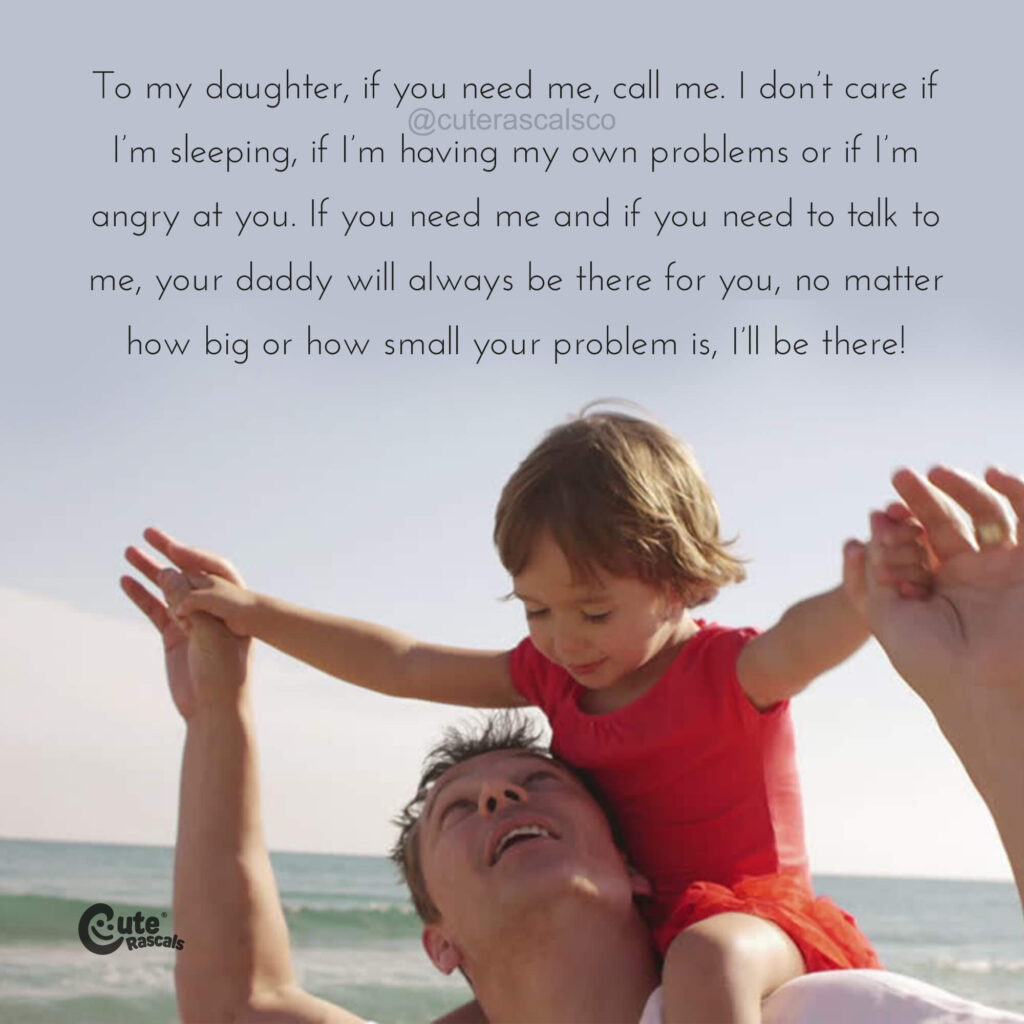 To my daughter, if you need me, call me. I don't care if I'm sleeping, if I'm having my own problems or if I'm angry at you. If you need me and if you need to talk to me, your daddy will always be there for you, no matter how big or how small your problem is, I'll be there!