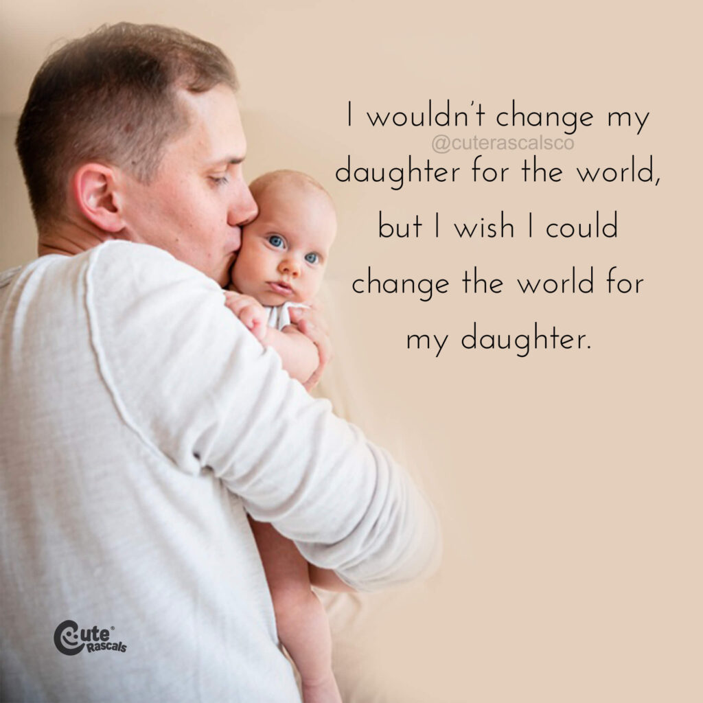 I wouldn't change my daughter for the world, but I wish I could change the world for my daughter.