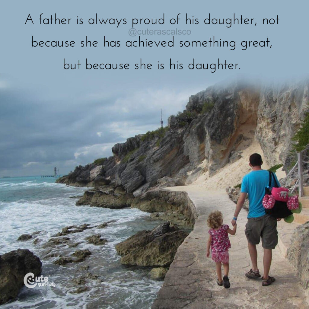 A father is always proud of his daughter, not because she has achieved something great, but because she is his daughter.