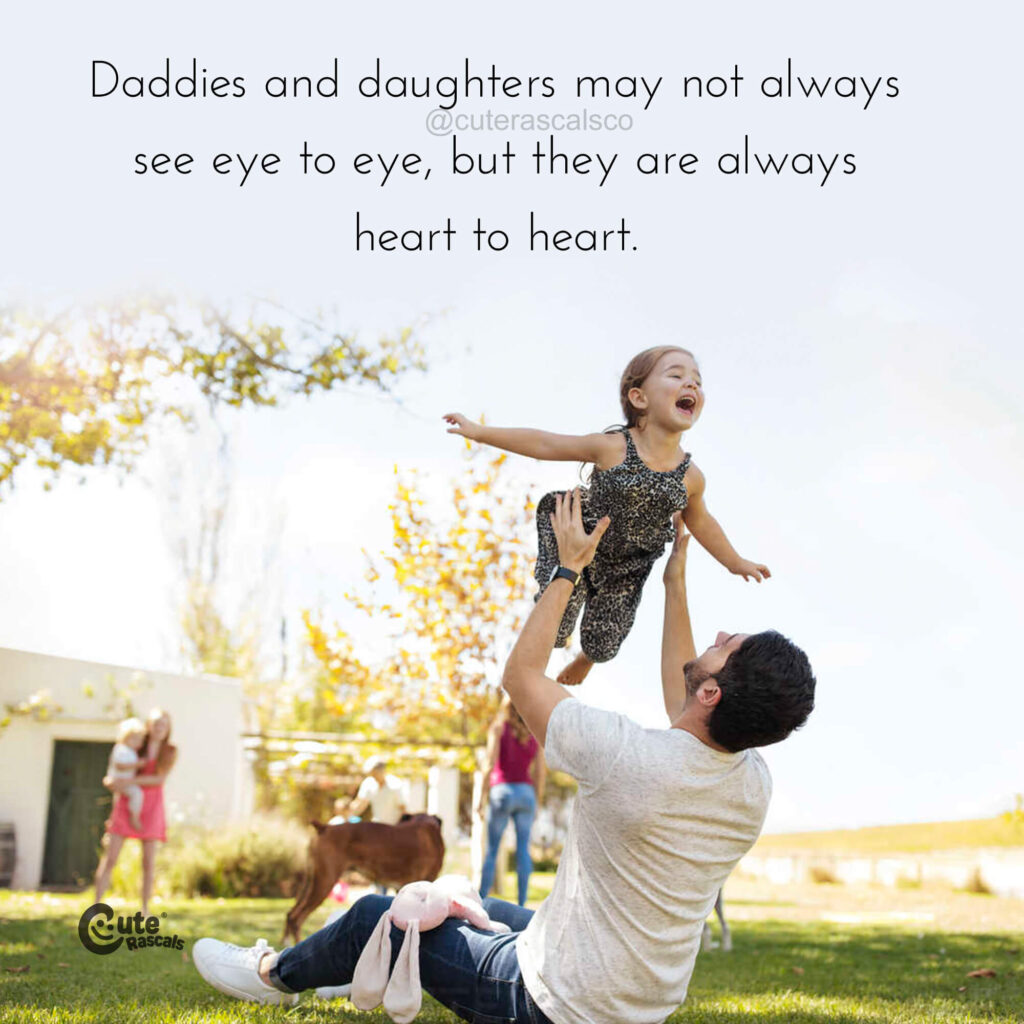 Daddies and daughters may not always see eye to eye, but they are always heart to heart.