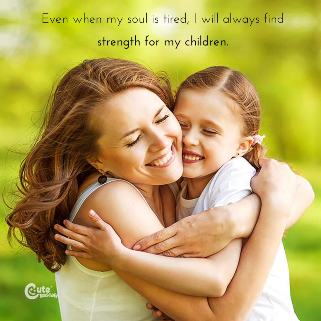 Even when my soul is tired, I will always find strength for my children. Love of a mother quotes