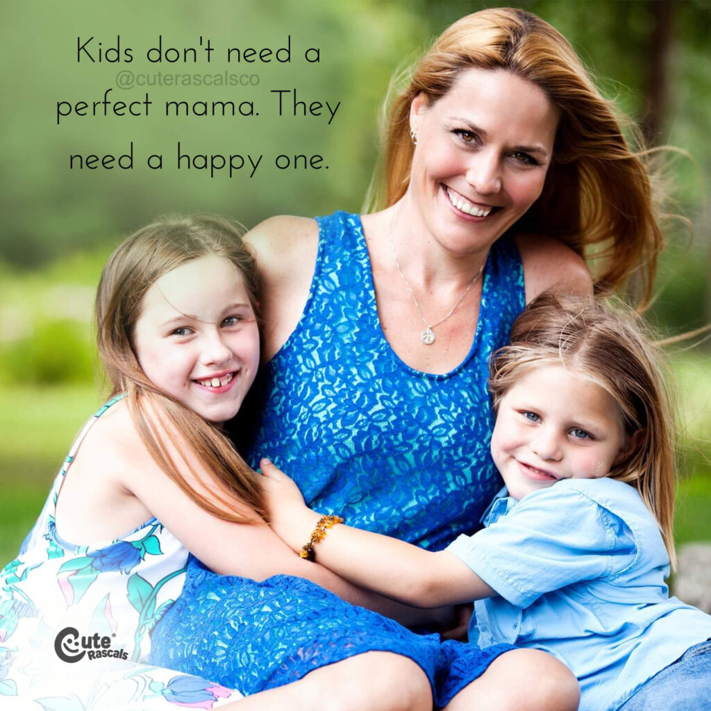 Kids don't need a perfect mama. They need a happy one. - Mom quotes