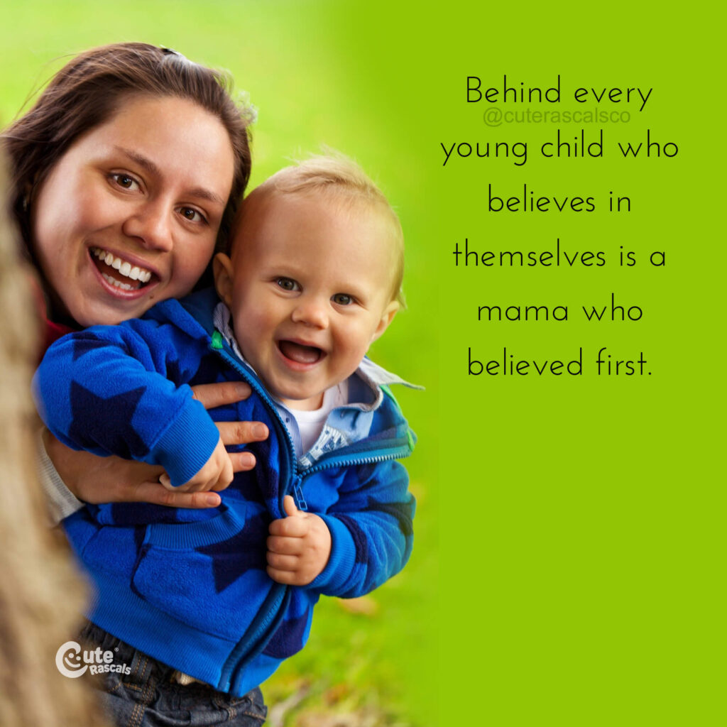 Behind every young child who believes in themselves is a mama who believed first. - Love of a mother quotes
