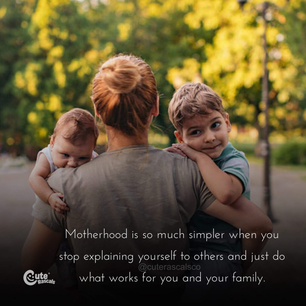 Motherhood is so much simpler when you stop explaining yourself to others and just do what works for you and your family. - Love of a mother quotes
