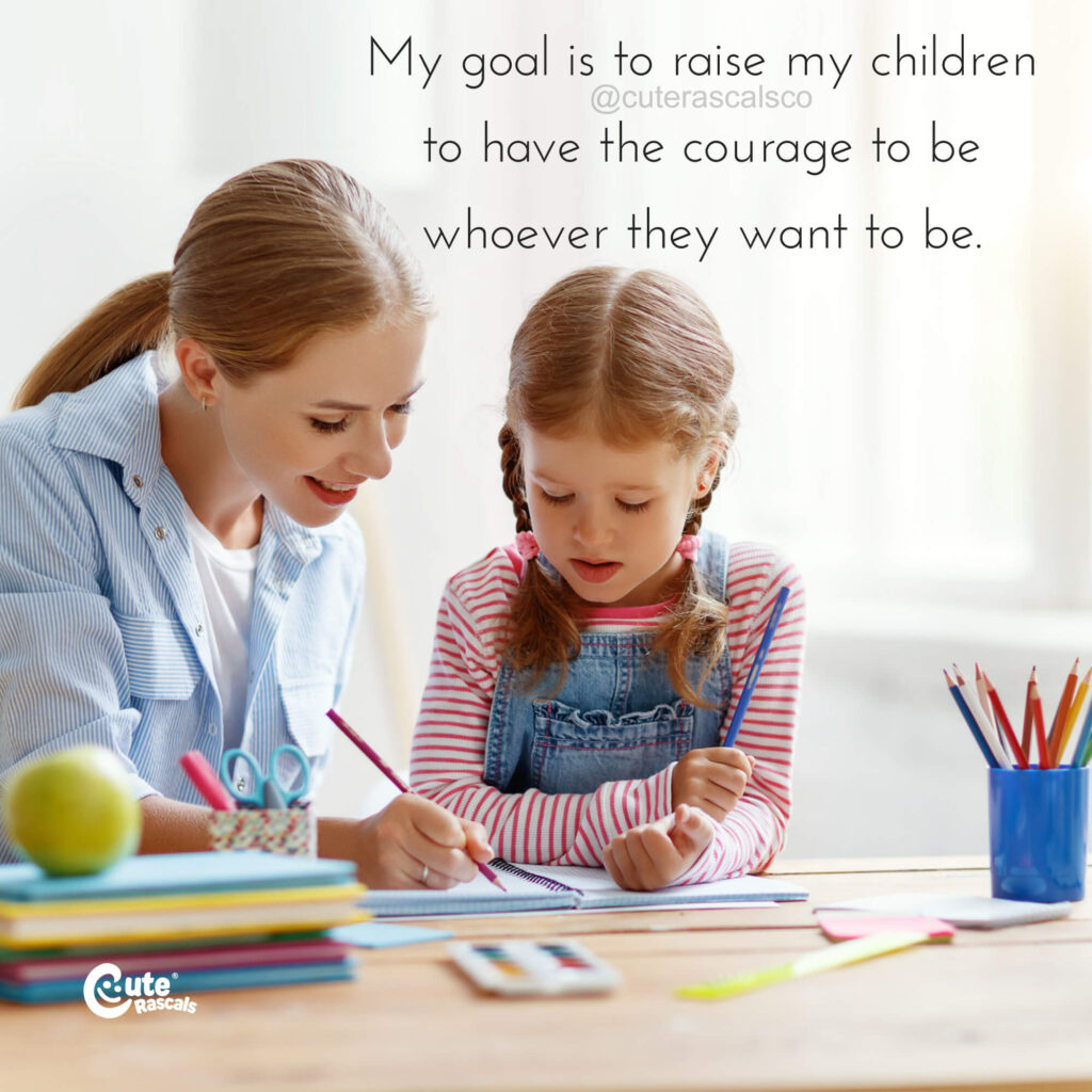 My goal is to raise my children to have the courage to be whoever they want to be. - Mother's love quotes