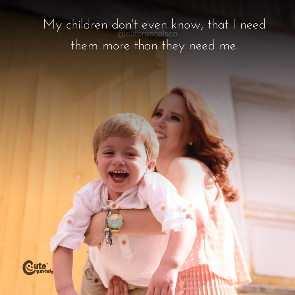 My children don't even know, that I need them more than they need me. - Mother's love quotes