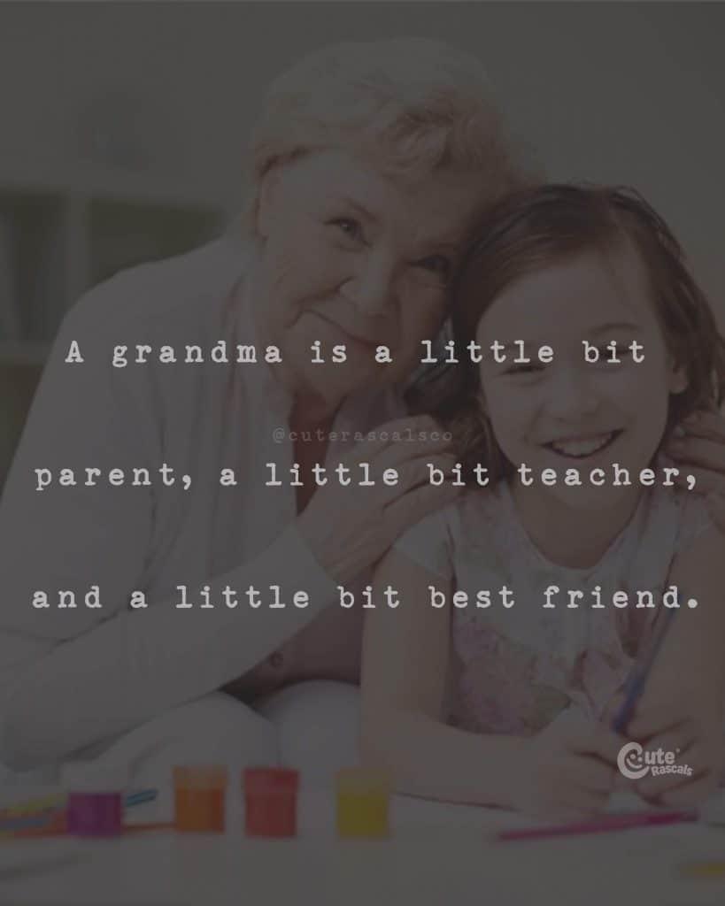 A grandma is a little bit parent, a little bit teacher, and a little bit best friend