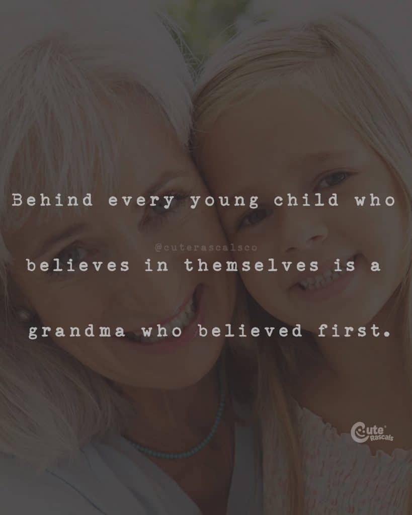 Behind every young child who believes in themselves is a grandma who believed first