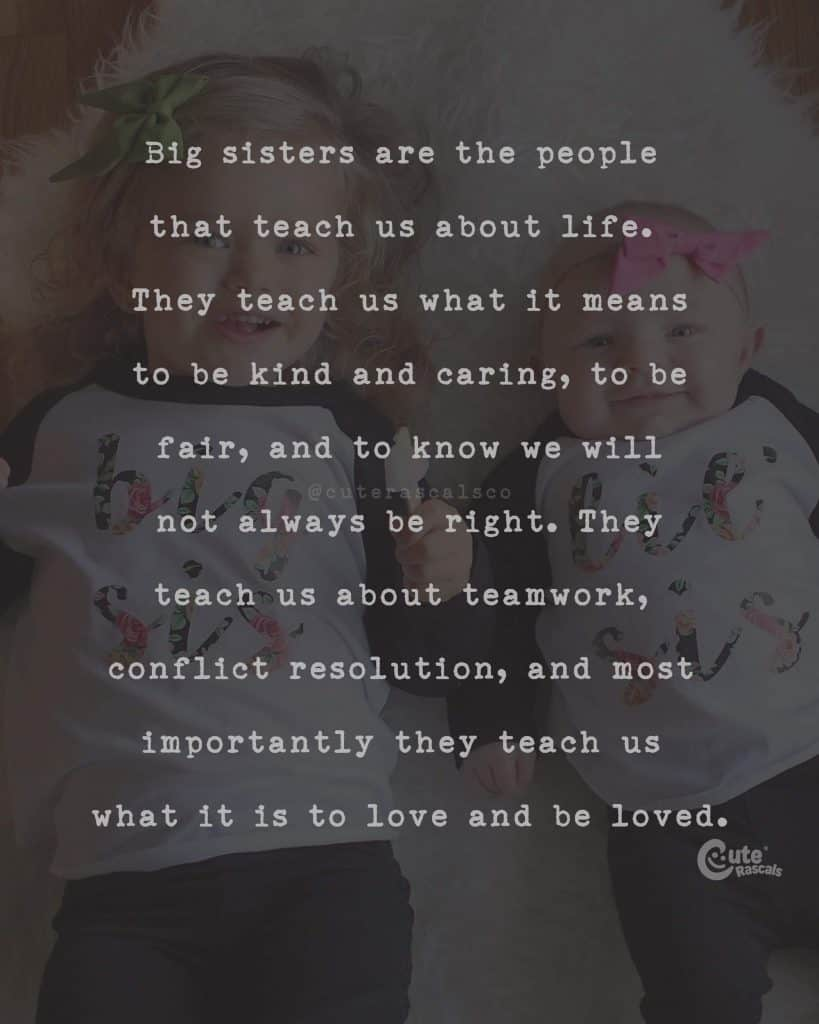 Big sisters are the people that teach us about life. They teach us what it means to be kind and caring, to be fair, and to know we will not always be right. They teach us about teamwork, conflict resolution, and most importantly they teach us what it is to love and be loved