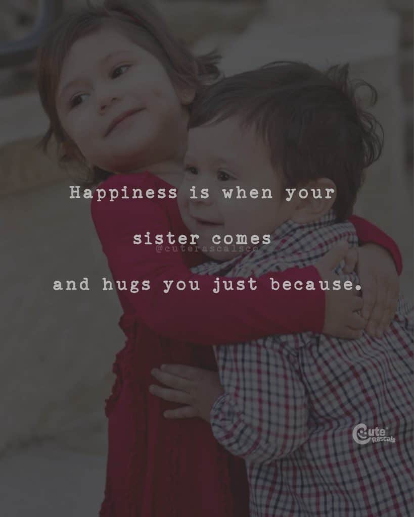 Happiness is when your sister comes and hugs you just because