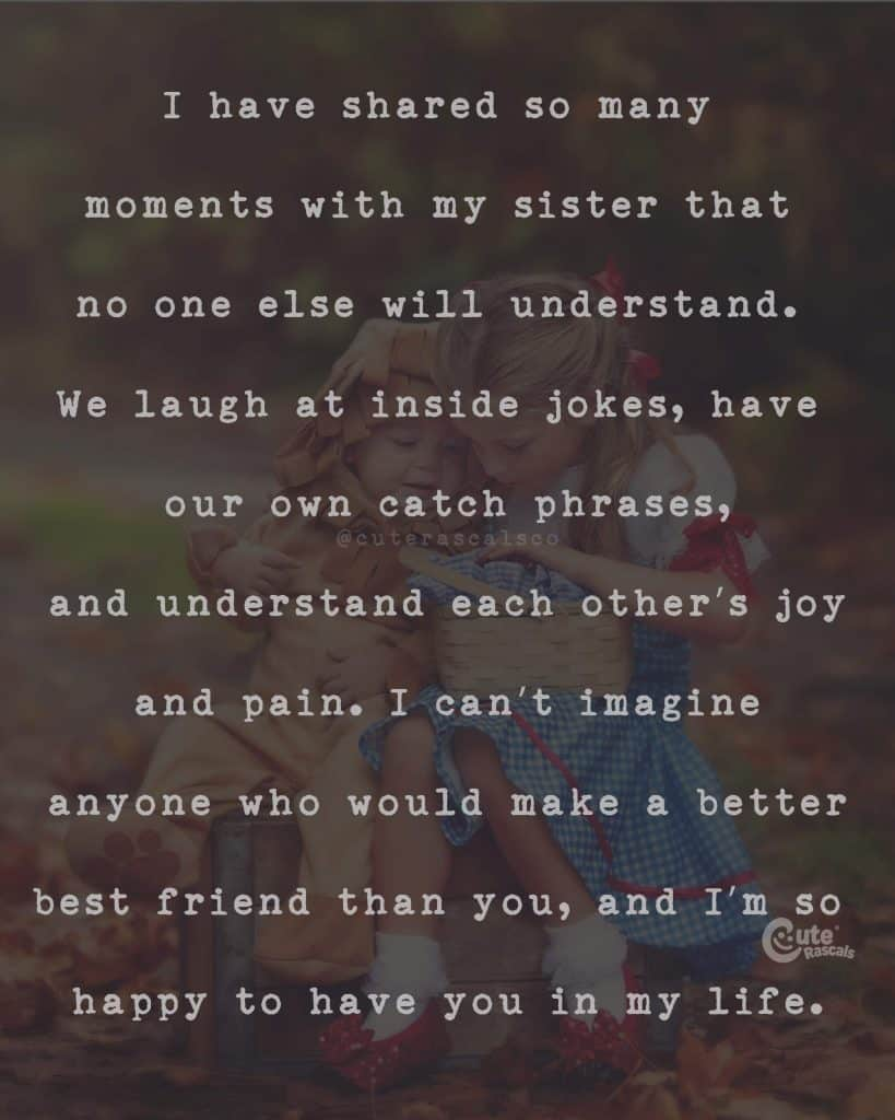 I have shared so many moments with my sister that no one else will understand. We laugh at inside jokes, have our own catch phrases, and understand each other's joy and pain. I can't imagine anyone who would make a better best friend than you, and I'm so happy to have you in my life