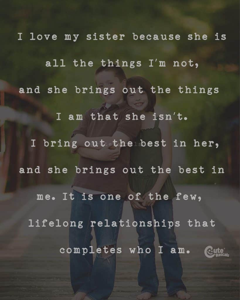 I love my sister because she is all the things I'm not, and she brings out the things I am that she isn't. I bring out the best in her, and she brings out the best in me. It is one of the few, lifelong relationships that completes who I am