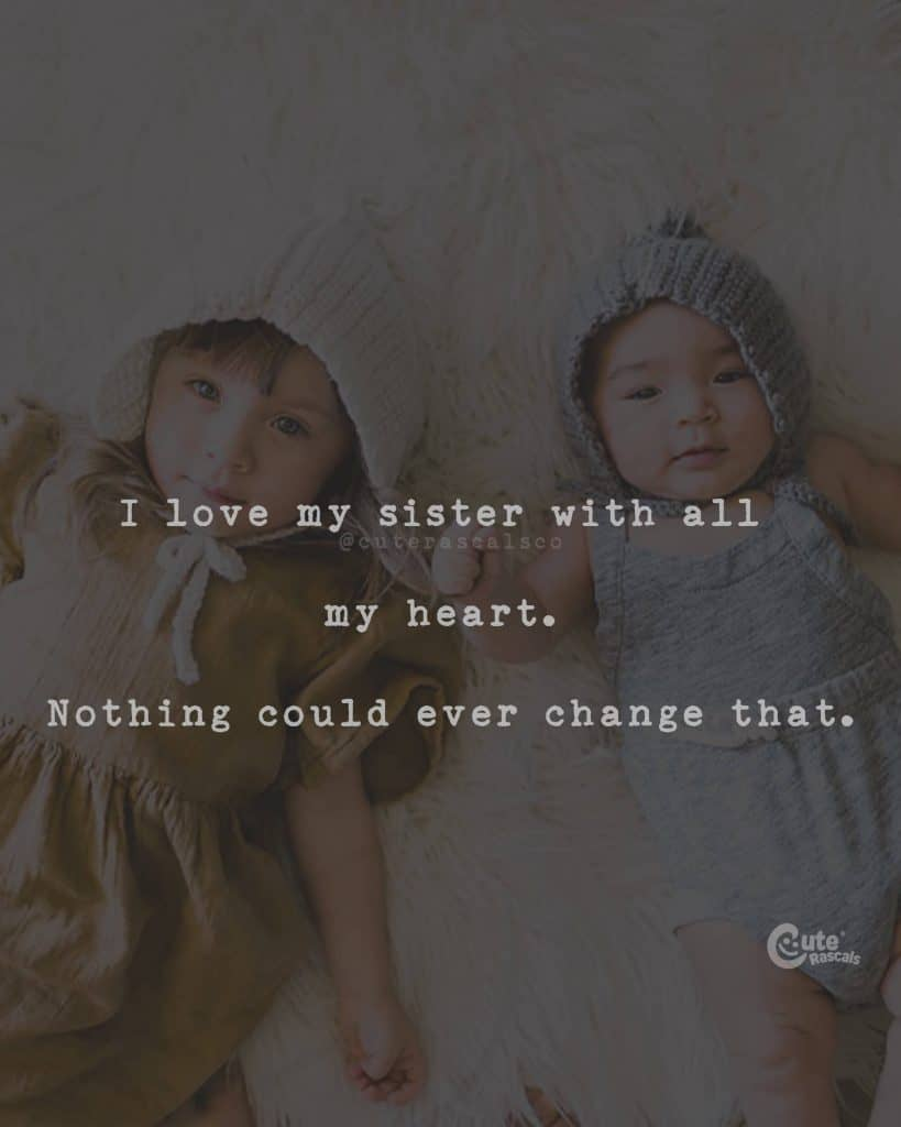 I love my sister with all my heart. Nothing could ever change that