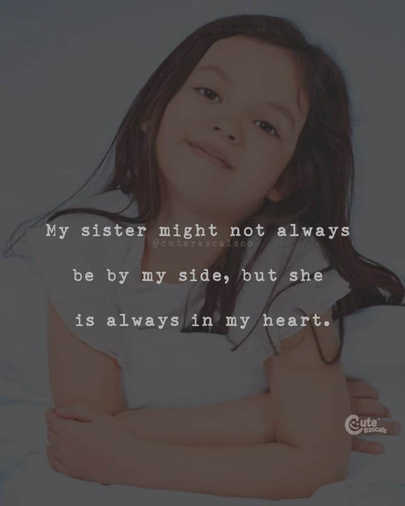 My sister might not always be by my side, but she is always in my heart