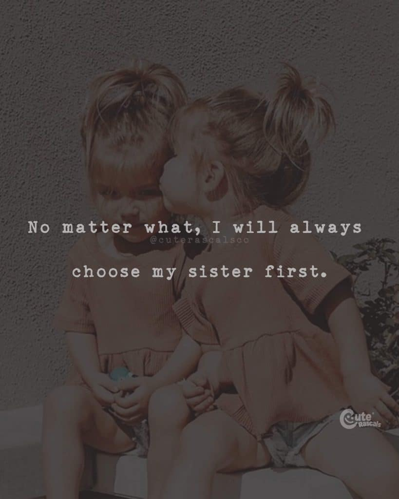 No matter what, I will always choose my sister first