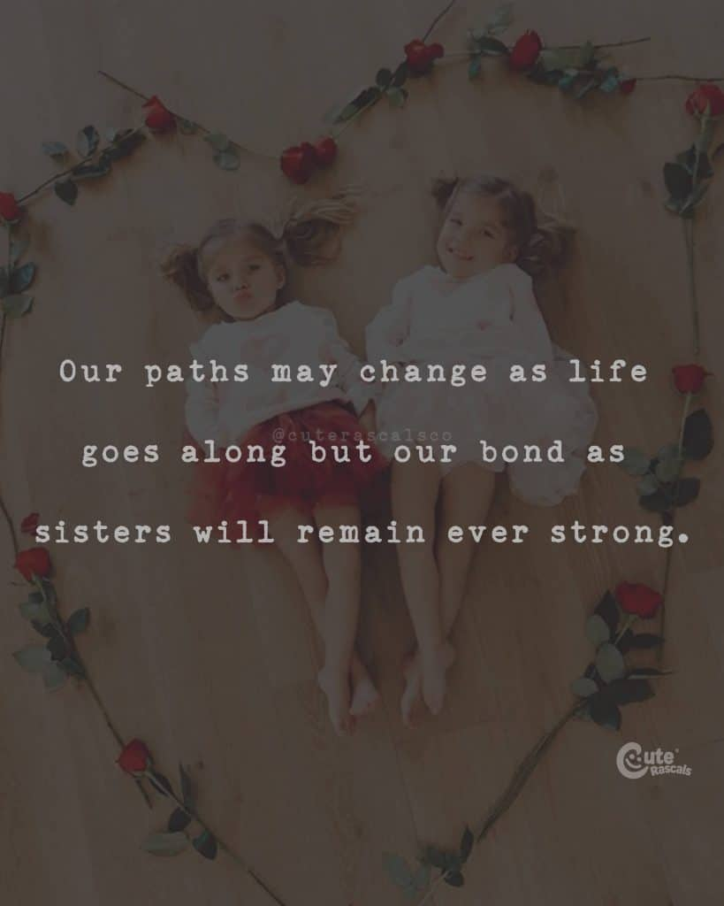 Our paths may change as life goes along but our bond as sisters will remain ever strong