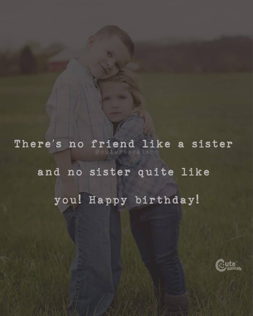 There's no friend like a sister and no sister quite like you! Happy Birthday