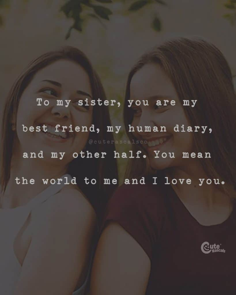 To my sister, you are my best friend, my human diary, and my other half. You mean the world to me and I love you