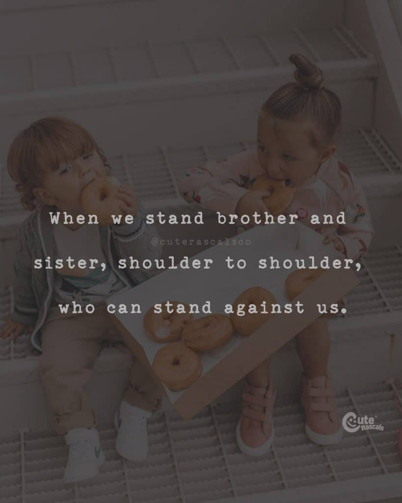 When we stand brother and sister, shoulder to shoulder, who can stand against us