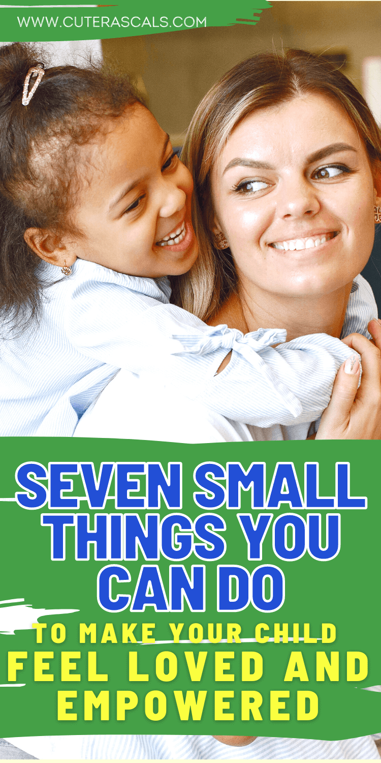 Seven Small Things You Can Do To Make Your Child Feel Loved And Empowered